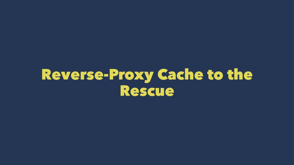 Reverse-Proxy Cache to the Rescue