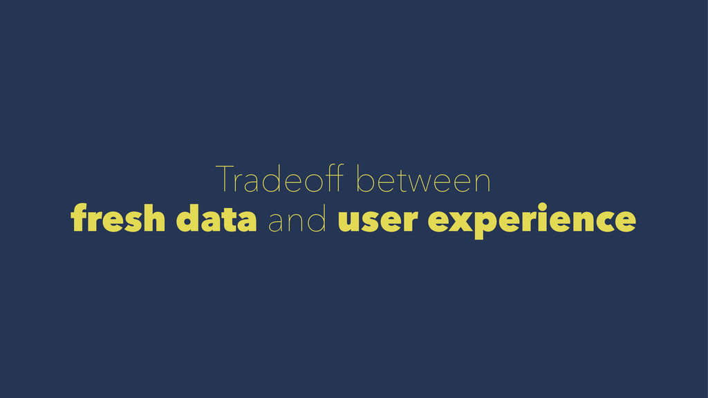 Tradeoff between fresh data and user experience