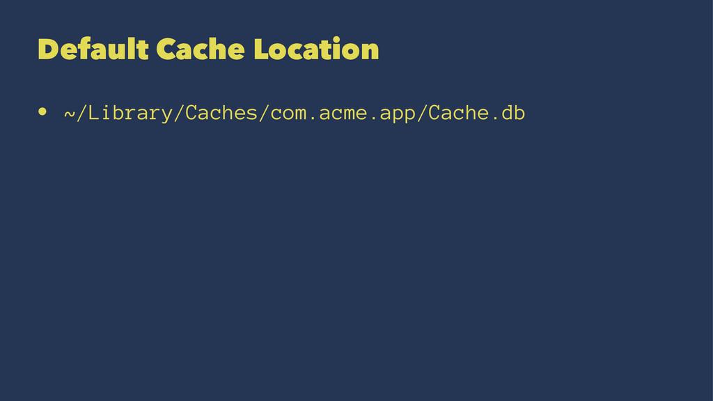 Default Cache Location • ~/Library/Caches/com.a...
