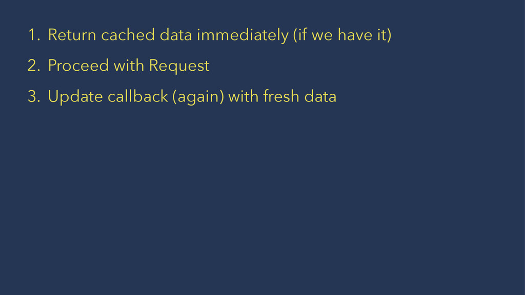 1. Return cached data immediately (if we have i...
