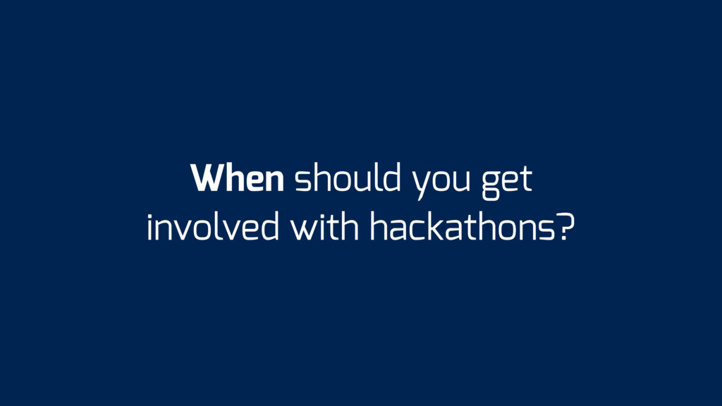 When should you get involved with hackathons?