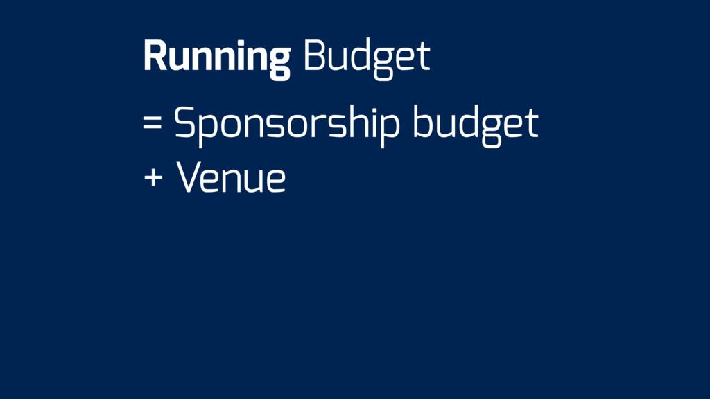 = Sponsorship budget + Venue Running Budget
