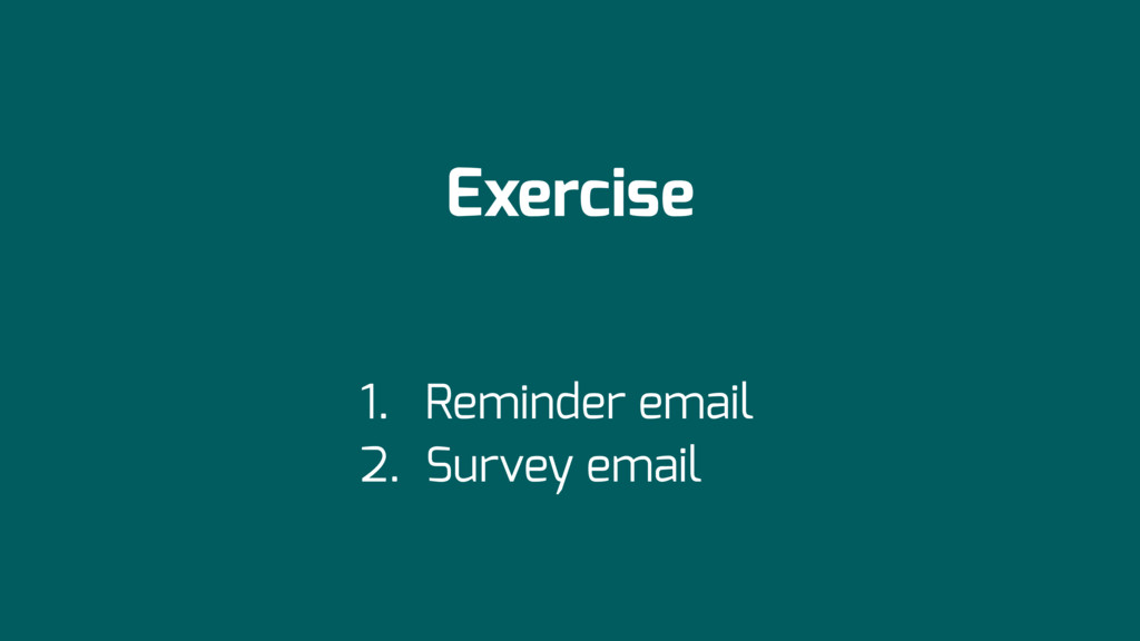 Exercise 1. Reminder email 2. Survey email