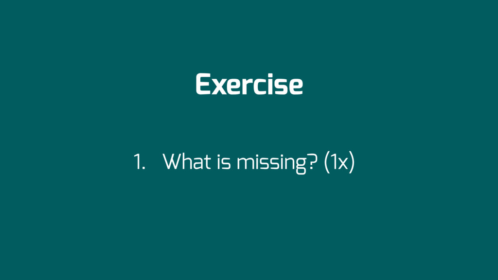Exercise 1. What is missing? (1x)