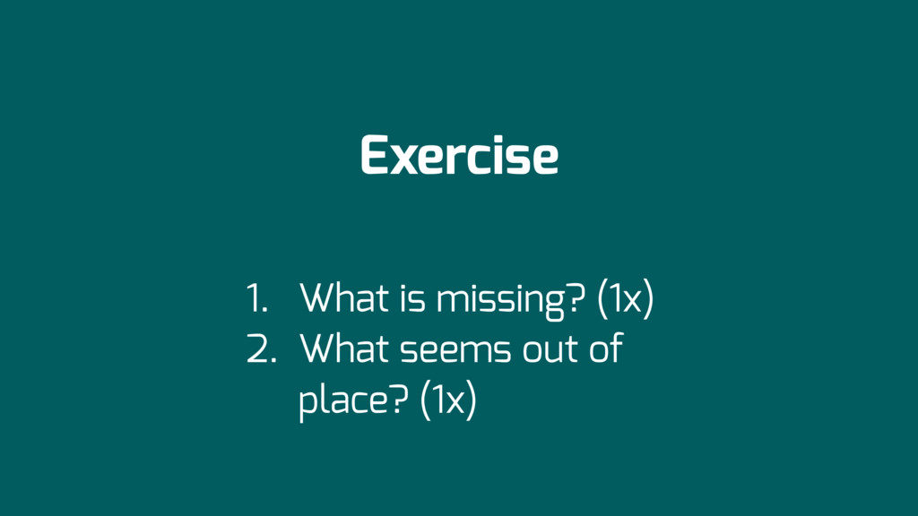 Exercise 1. What is missing? (1x) 2. What seems...