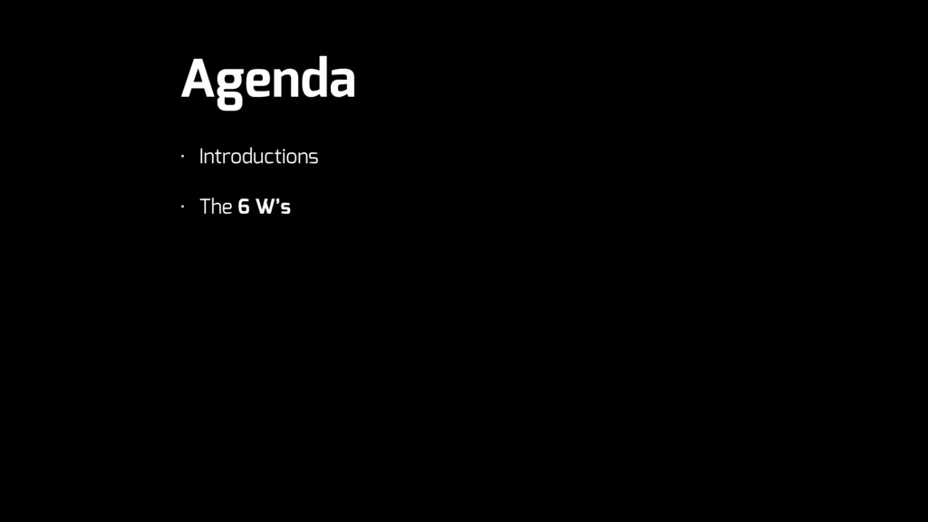 Agenda • Introductions • The 6 W's