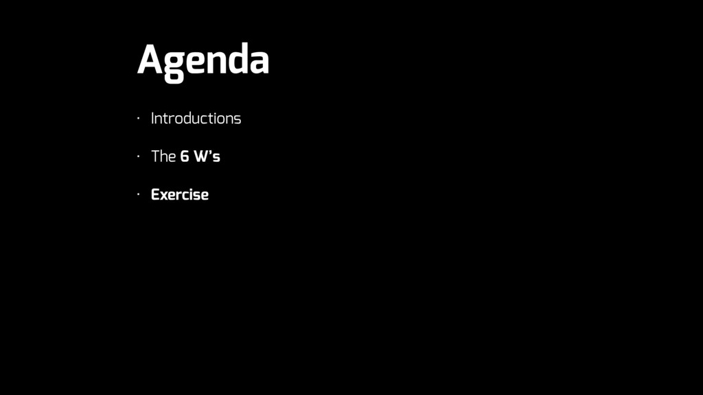 Agenda • Introductions • The 6 W's • Exercise