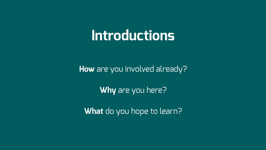 Introductions How are you involved already? Why...