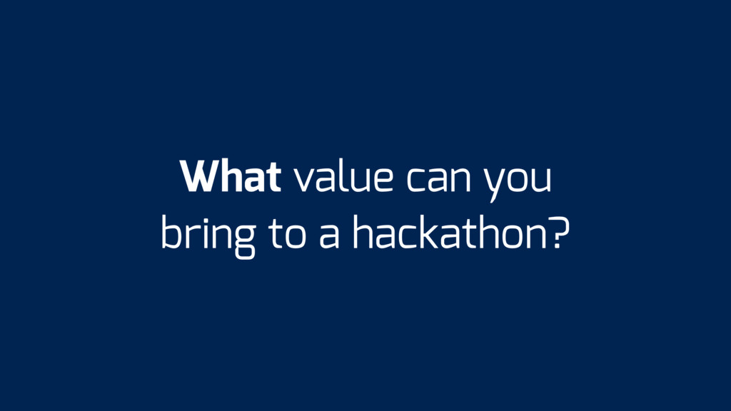 What value can you bring to a hackathon?