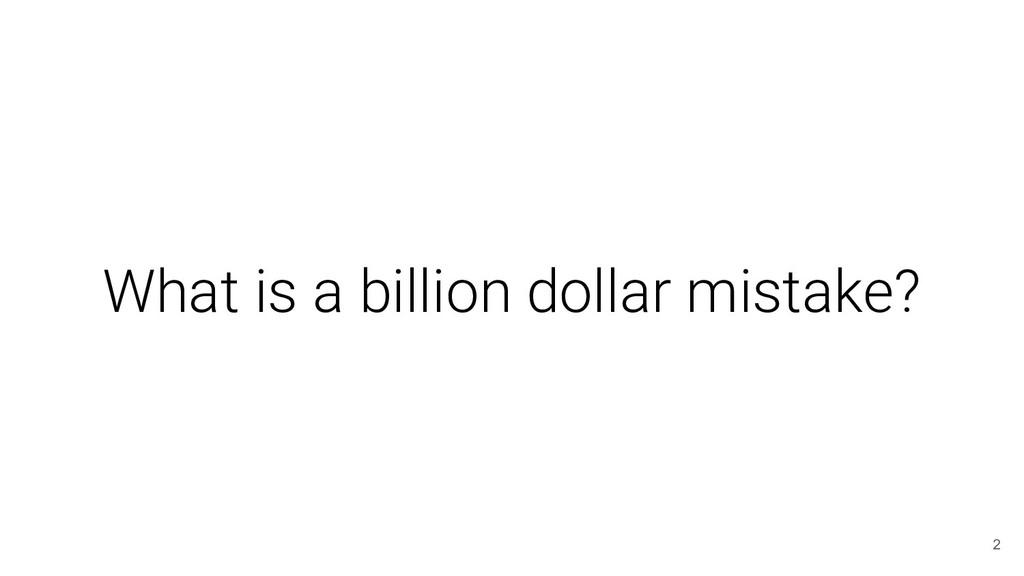 What is a billion dollar mistake? 2