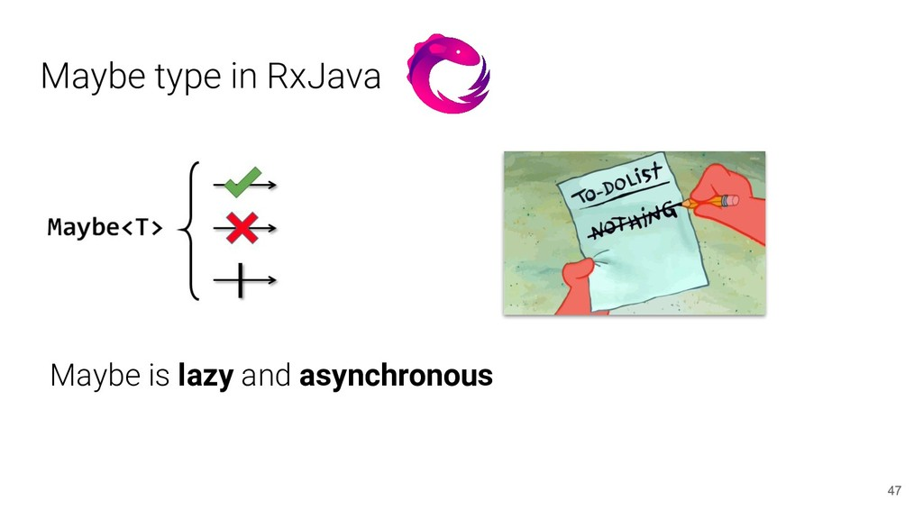 Maybe type in RxJava 47 Maybe is lazy and async...