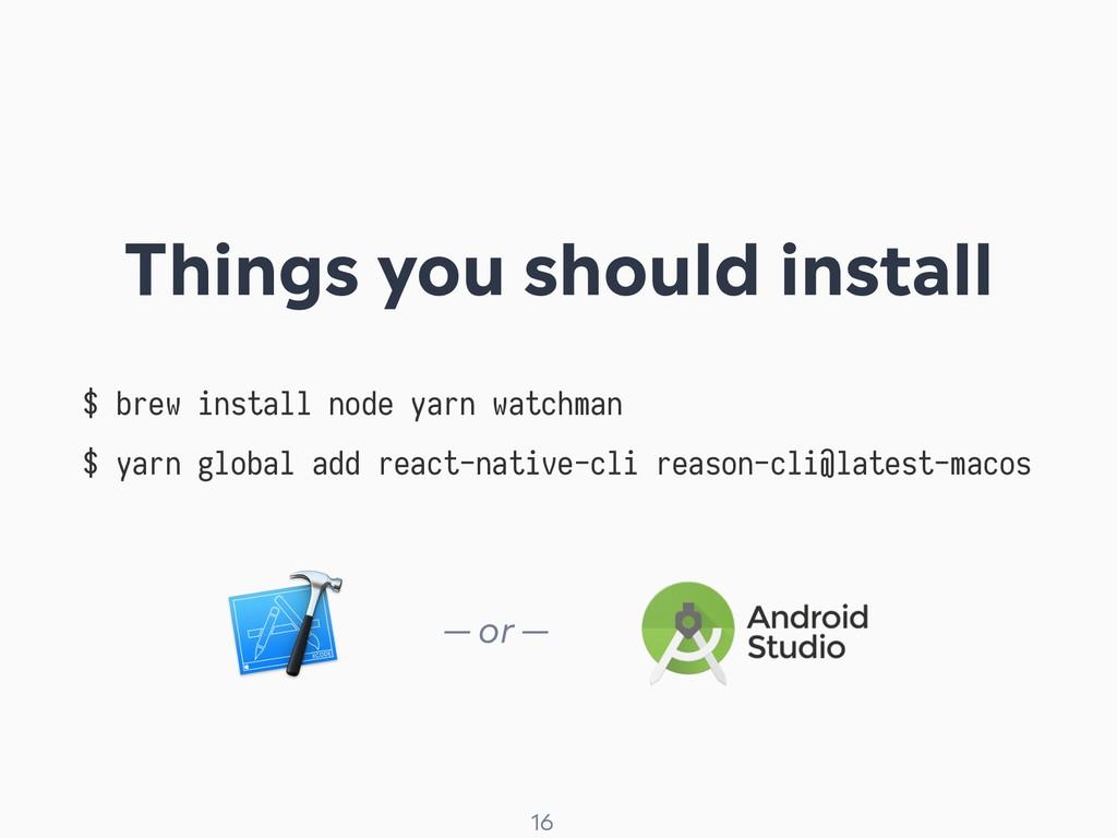 ! 16 $ brew install node yarn watchman $ yarn g...