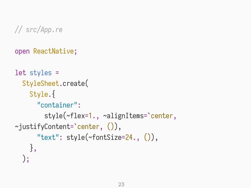 ! 23 // src/App.re open ReactNative; let styles...