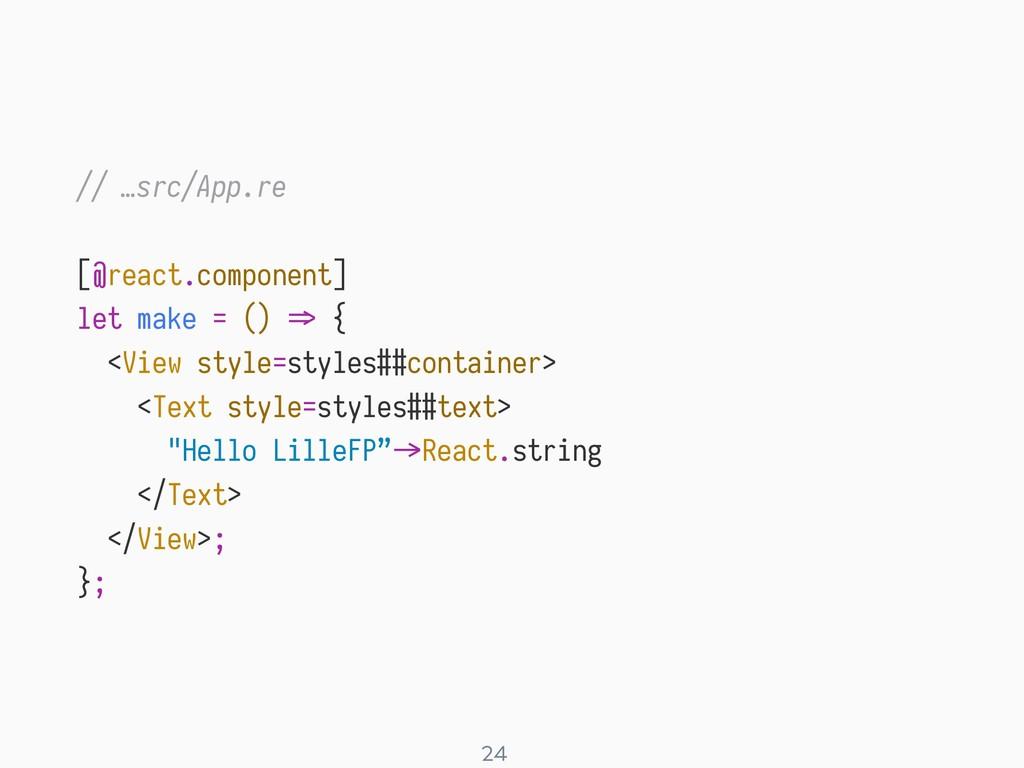 ! 24 // …src/App.re [@react.component] let make...