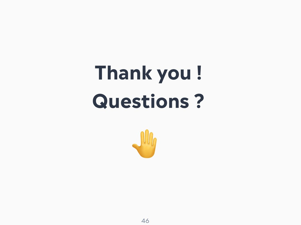 ! 46 Thank you ! Questions ?