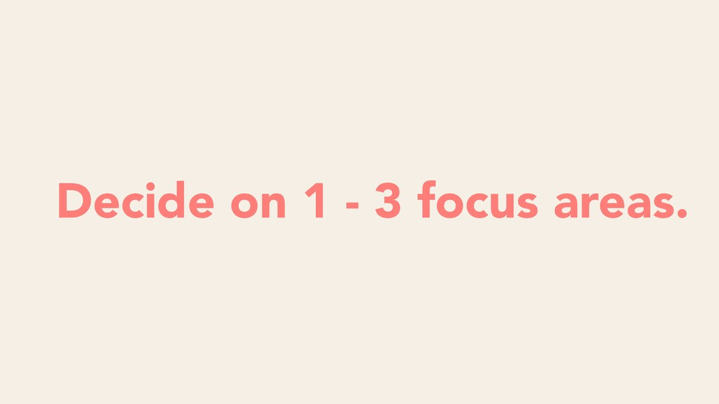 Decide on 1 - 3 focus areas.