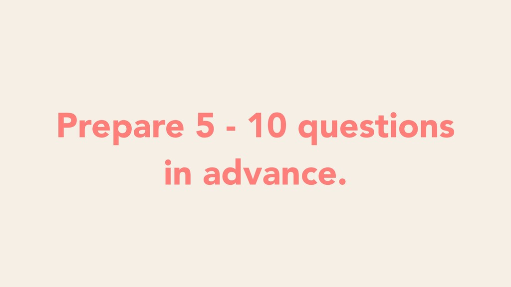 Prepare 5 - 10 questions in advance.
