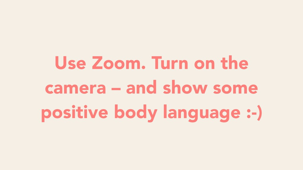 Use Zoom. Turn on the camera – and show some po...