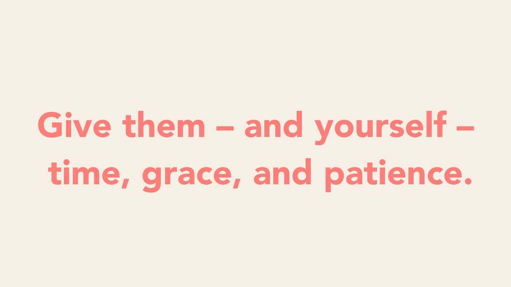 Give them – and yourself – time, grace, and pat...