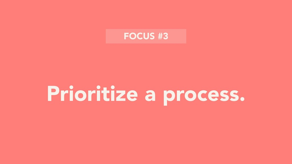 Prioritize a process. FOCUS #3