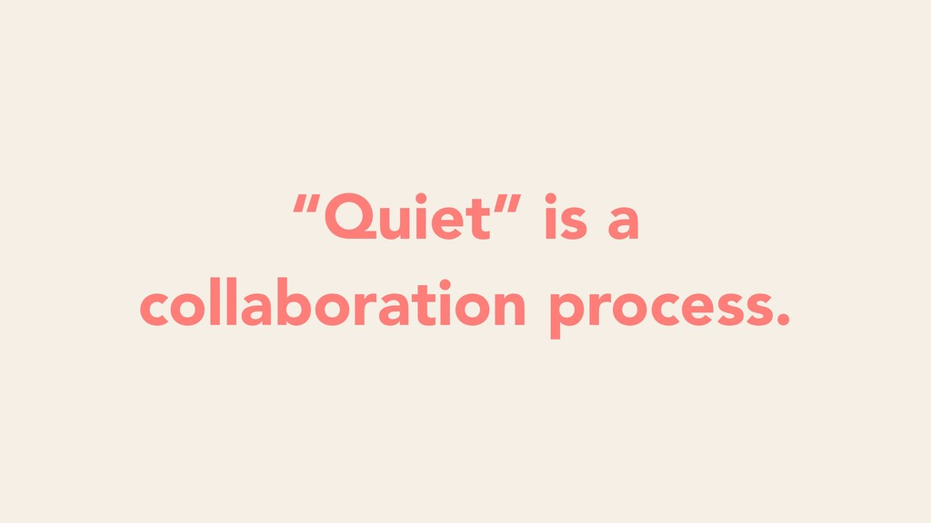 """Quiet"" is a collaboration process."