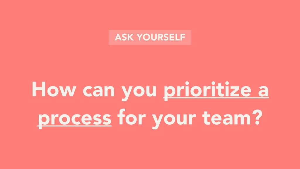 How can you prioritize a process for your team?...