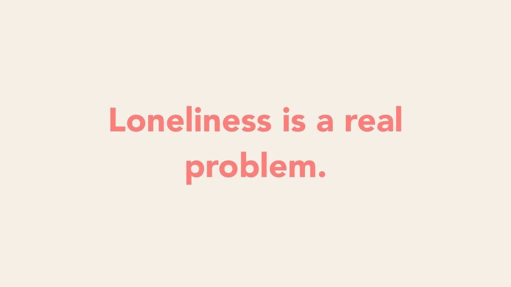 Loneliness is a real problem.