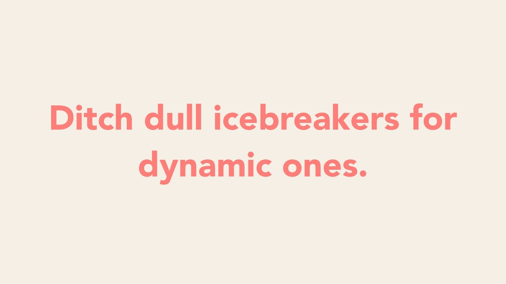 Ditch dull icebreakers for dynamic ones.