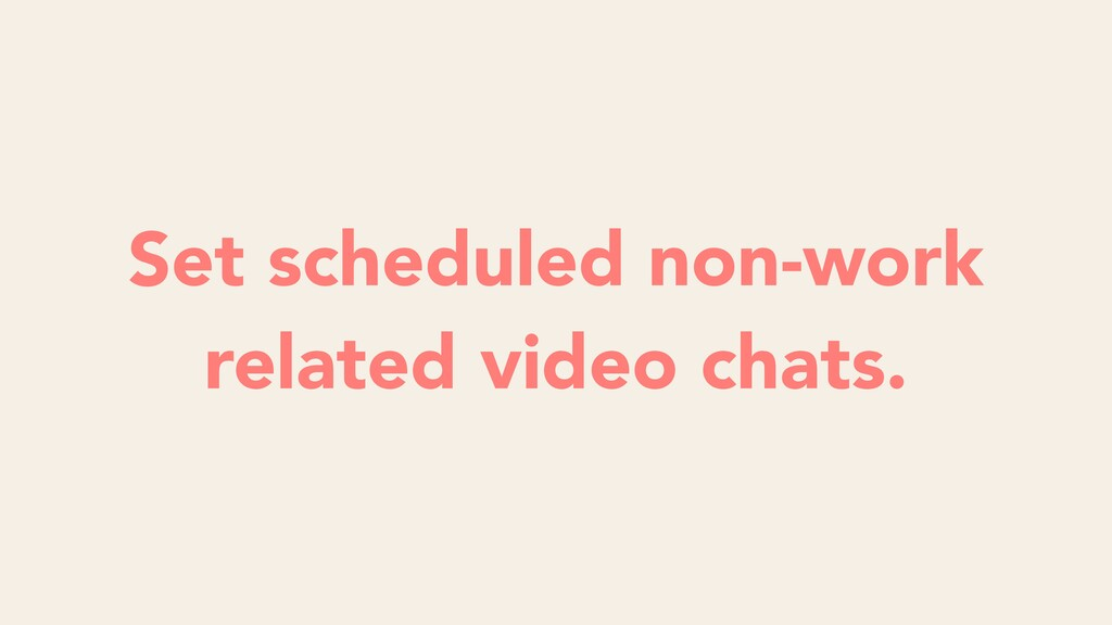Set scheduled non-work related video chats.