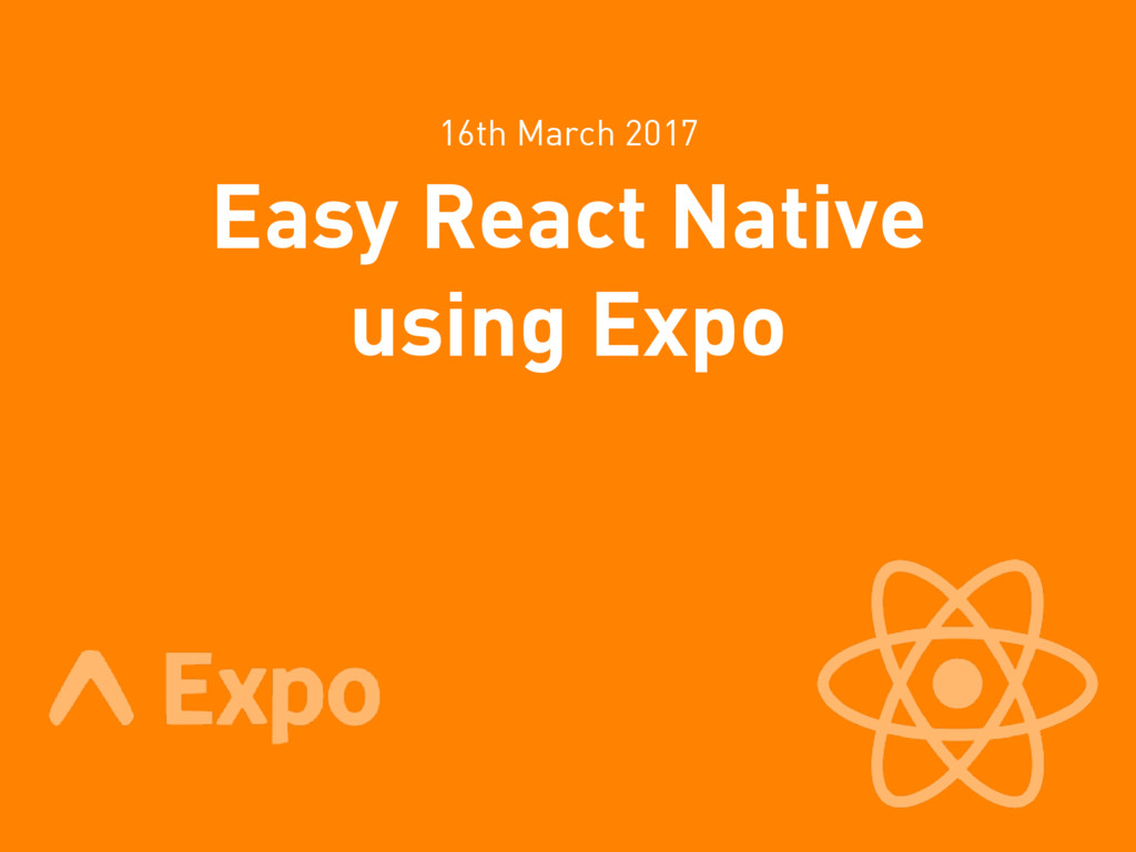 Easy React Native using Expo 16th March 2017