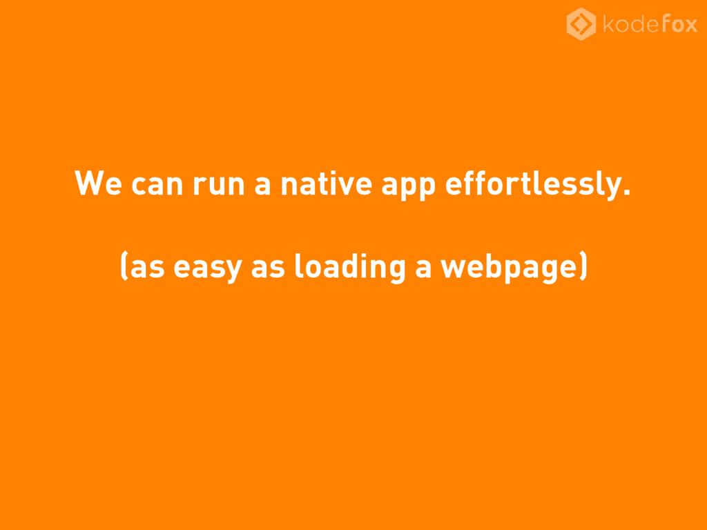 We can run a native app effortlessly. (as easy ...