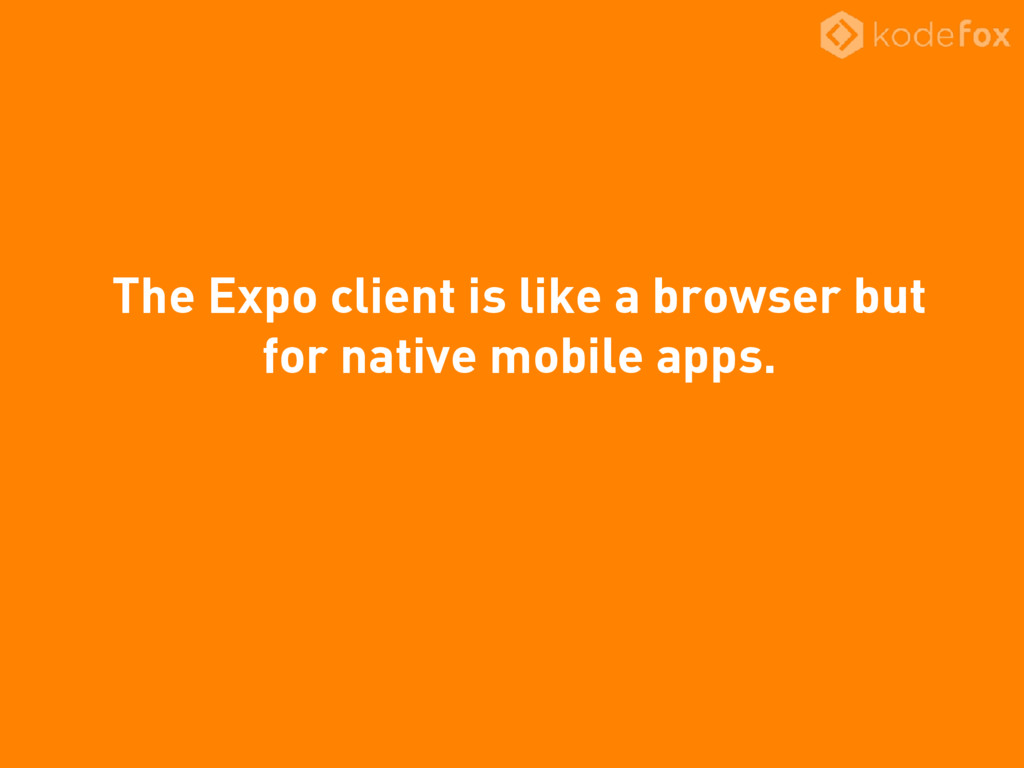 The Expo client is like a browser but for nativ...