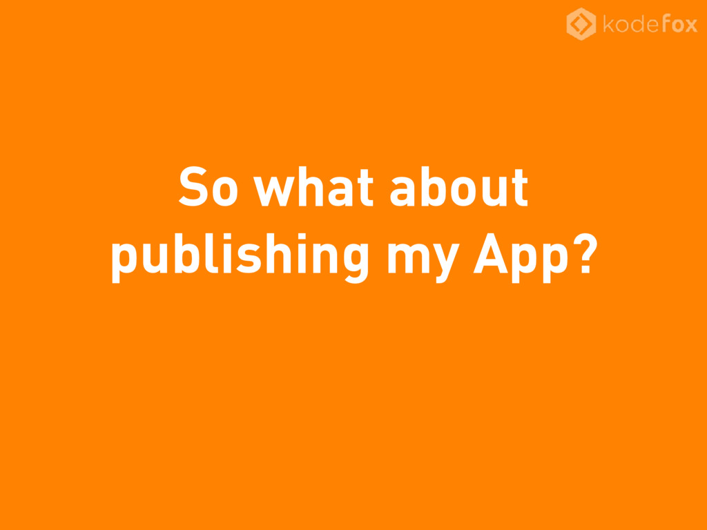 So what about publishing my App?