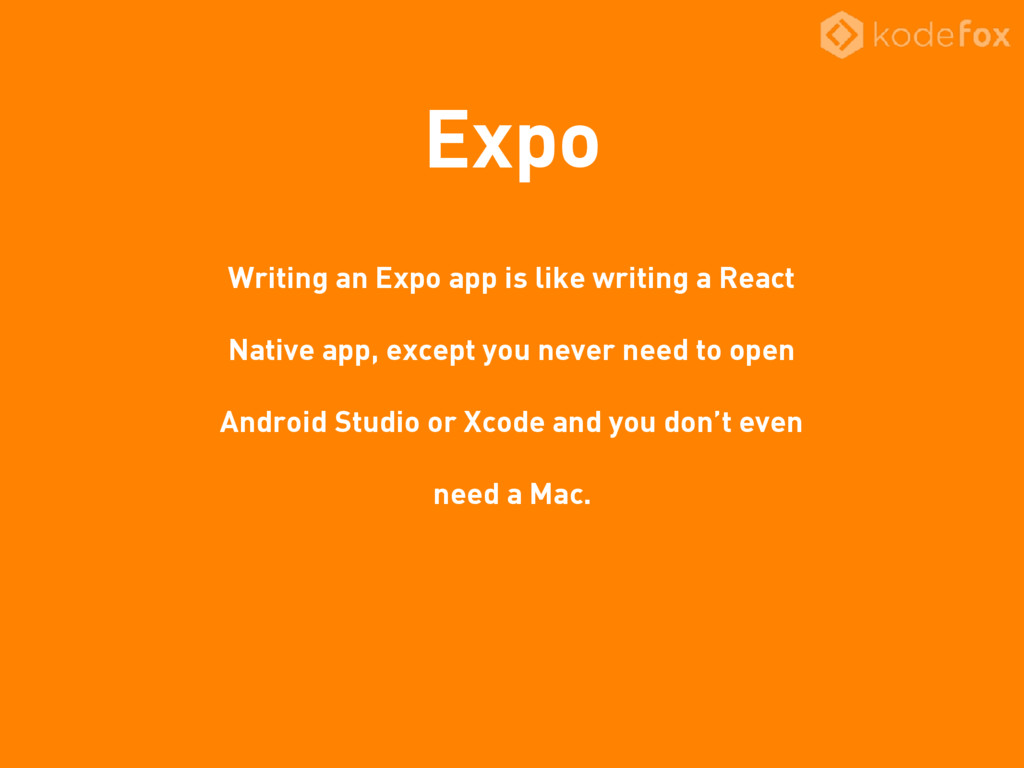 Expo Writing an Expo app is like writing a Reac...