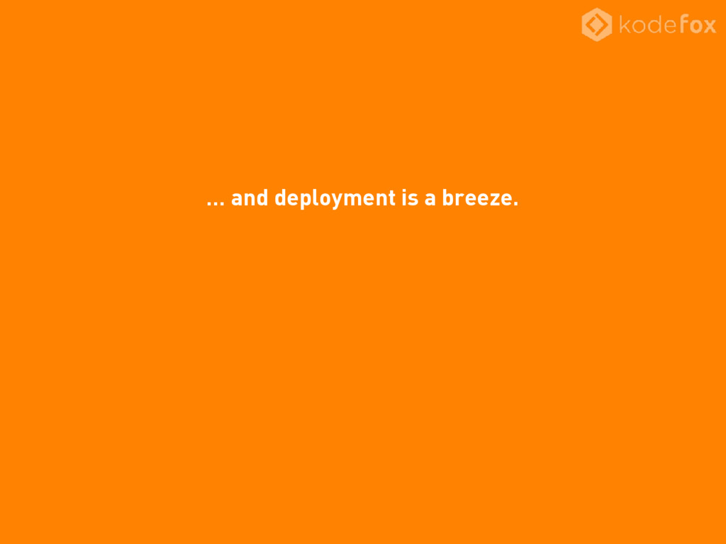 … and deployment is a breeze.