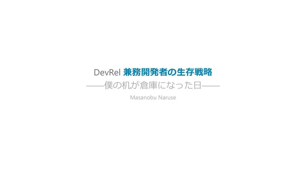 DevRel 兼務開発者の生存戦略 ——僕の机が倉庫になった日—— Masanobu Naru...
