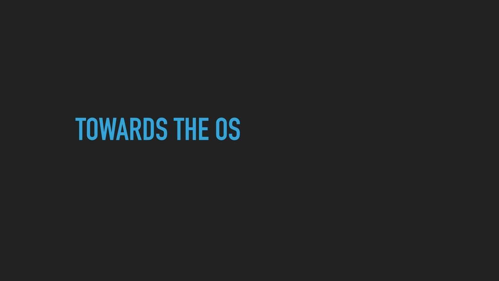 TOWARDS THE OS