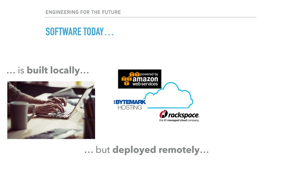SOFTWARE TODAY… … but deployed remotely… … is b...