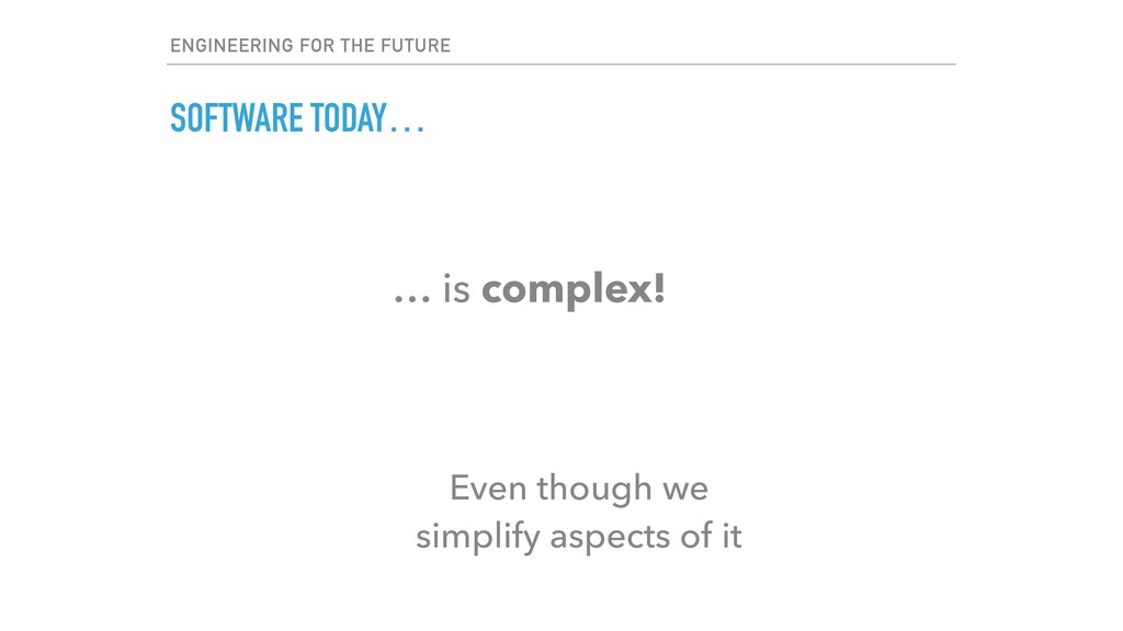 SOFTWARE TODAY… … is complex! Even though we si...