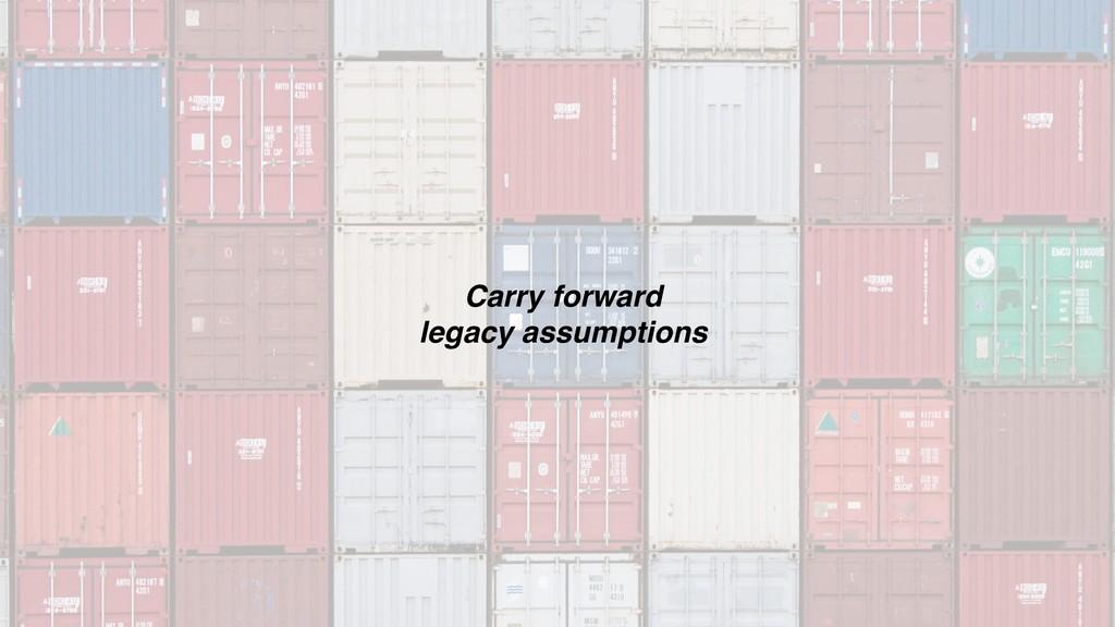 Carry forward  legacy assumptions