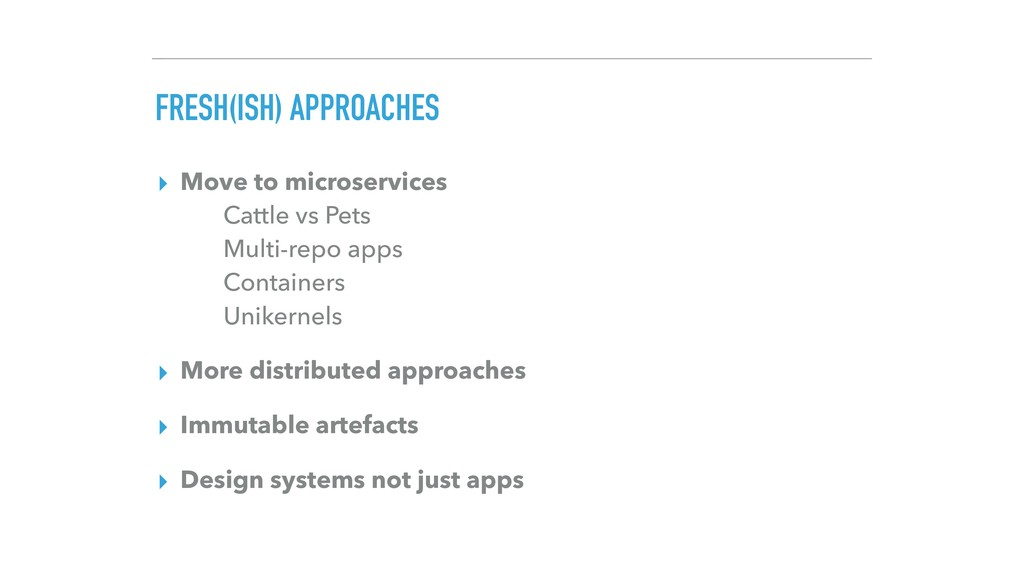 FRESH(ISH) APPROACHES ▸ Move to microservices ...