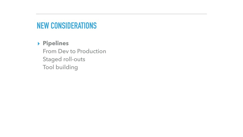 NEW CONSIDERATIONS ▸ Pipelines From Dev to Pro...