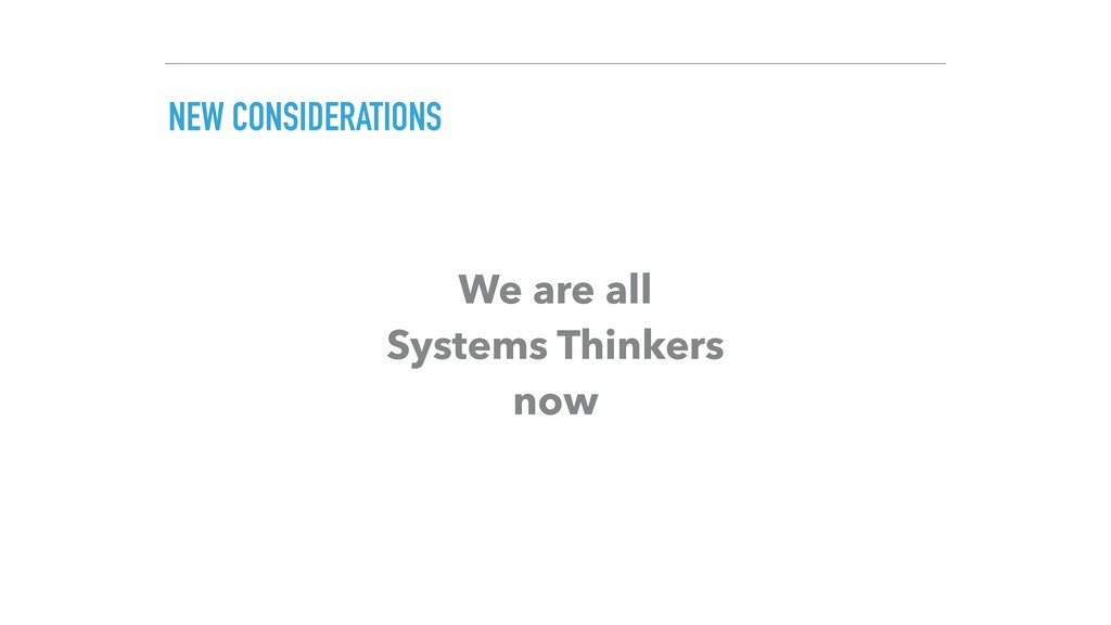 NEW CONSIDERATIONS We are all Systems Thinkers...