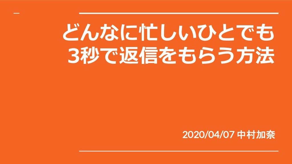 どんなに忙しいひとでも 3秒で返信をもらう⽅法 2020/04/07 中村加奈
