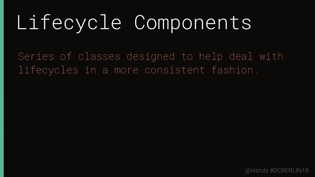 Lifecycle Components Series of classes designed...