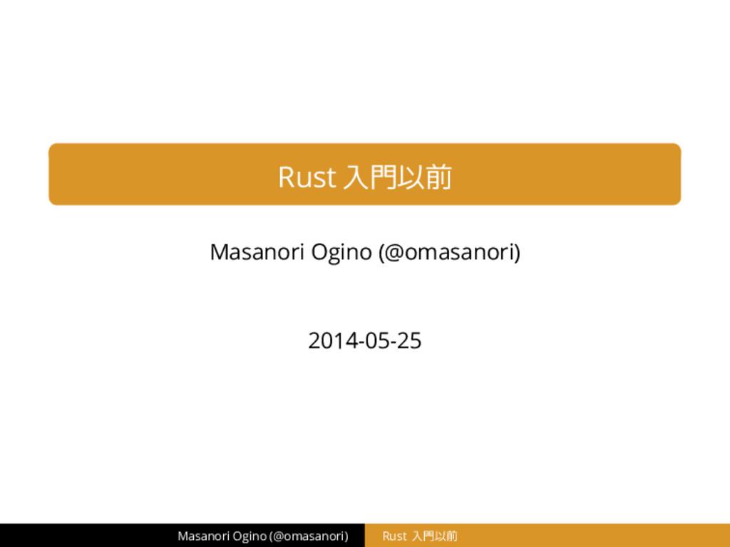 Rust 入門以前 Masanori Ogino (@omasanori) 2014-05-2...
