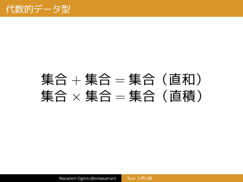 代数的データ型 集合 + 集合 = 集合(直和) 集合 × 集合 = 集合(直積) Masan...