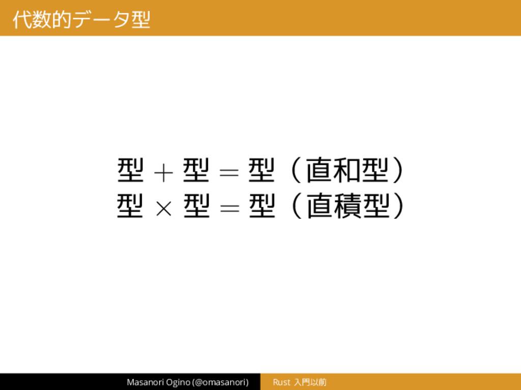 代数的データ型 型 + 型 = 型(直和型) 型 × 型 = 型(直積型) Masanori ...
