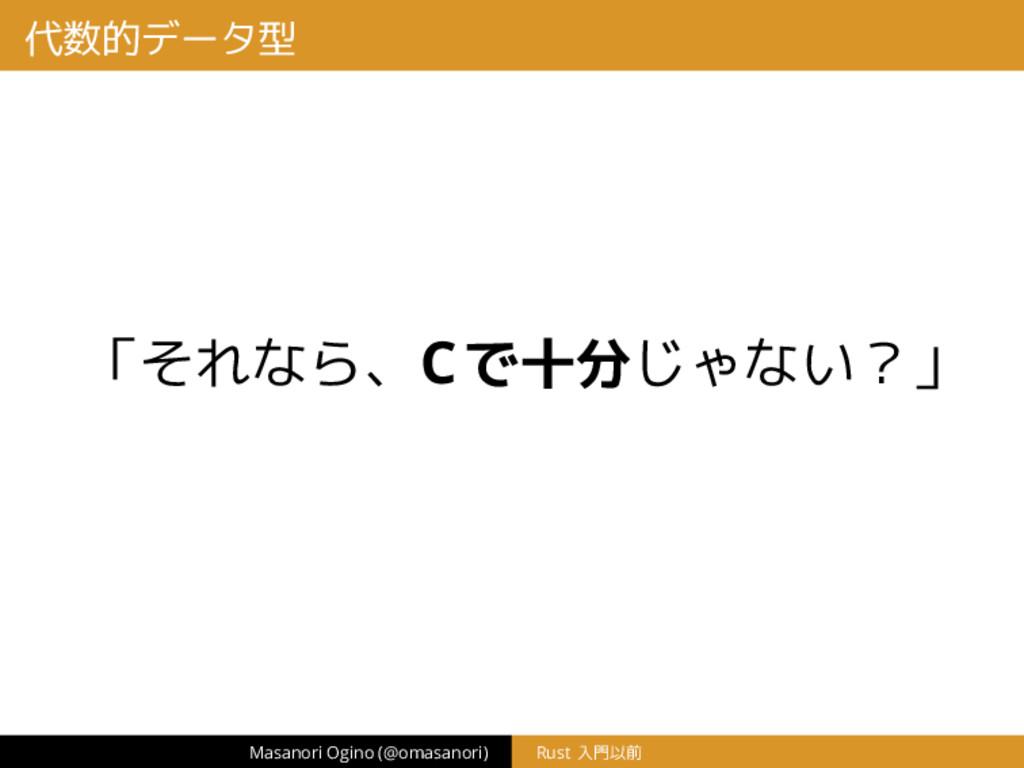 代数的データ型 「それなら、Cで十分じゃない?」 Masanori Ogino (@omasa...