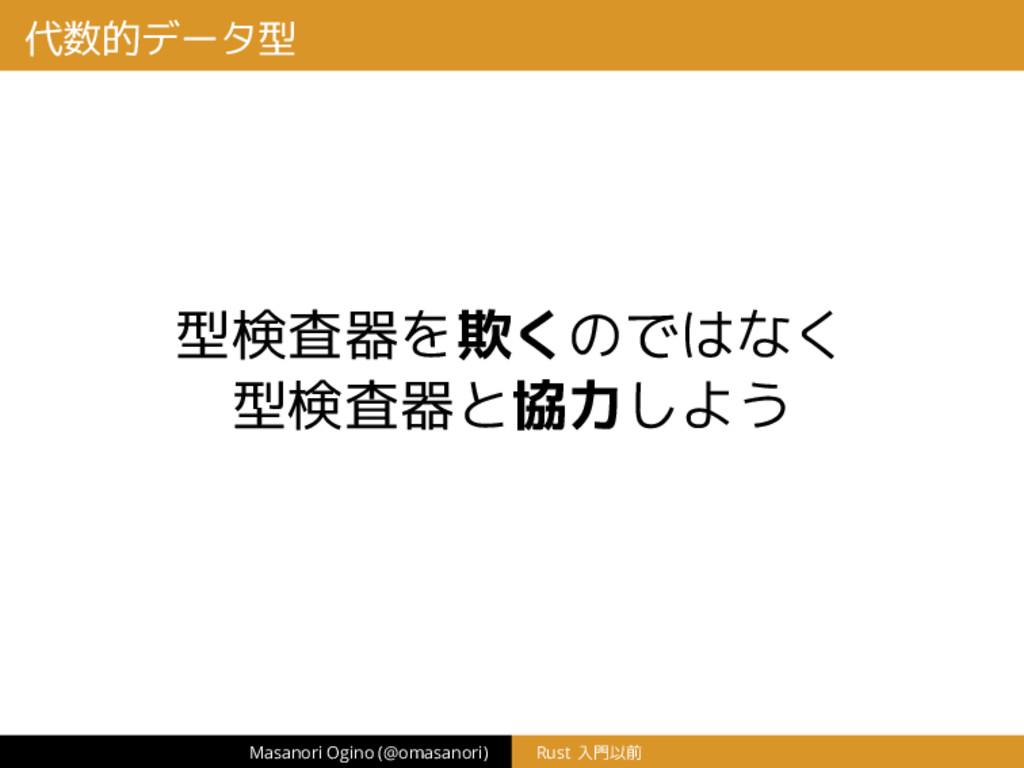 代数的データ型 型検査器を欺くのではなく 型検査器と協力しよう Masanori Ogino ...